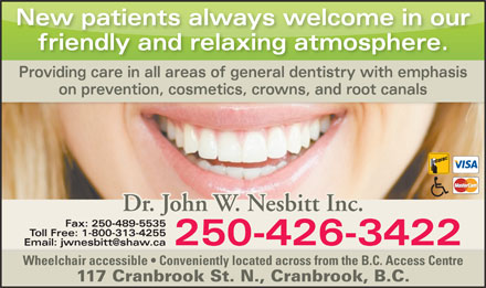Nesbitt John Dr Inc (250-426-3422) - Display Ad - New patients always welcome in our friendly and relaxing atmosphere. Providing care in all areas of general dentistry with emphasis on prevention, cosmetics, crowns, and root canals Dr. John W. Nesbitt Inc. Fax: 250-489-5535 Toll Free: 1-800-313-4255 250-426-3422 Email: jwnesbitt@shaw.ca Wheelchair accessible   Conveniently located across from the B.C. Access Centre 117 Cranbrook St. N., Cranbrook, B.C.