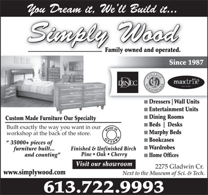 Simply Wood Furnishings (613-722-9993) - Annonce illustrée - You Dream it, We ll Build it...You Dream it,Well Build it... Simply Wood Family owned and operated.Family owned and operated. Since 1987Since 1987 Stylish. Fun. Smart Dressers Wall Units Entertainment Units Dining Rooms Custom Made Furniture Our Specialtyiture Our Specialty Beds Desks Built exactly the way you want in our Murphy Beds workshop at the back of the store. Bookcases 35000+ pieces of Wardrobes Finished & Unfinished Birch furniture built... Pine   Oak   Cherry and counting Home Offices Visit our showroom 2275 Gladwin Cr. www.simplywood.com Next to the Museum of Sci. & Tech. 613.722.9993