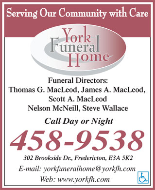 York Funeral Home Ltd (1-877-757-9746) - Display Ad - Thomas G. MacLeod, James A. MacLeod, Scott A. MacLeod Nelson McNeill, Steve Wallace 302 Brookside Dr., Fredericton, E3A 5K2 Funeral Directors:
