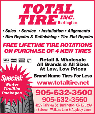 Total Tire Inc (905-632-3500) - Display Ad - Sales    Service    Installation   Alignments Rim Repairs & Refinishing   Tire Flat Repairs FREE LIFETIME TIRE ROTATIONS ON PURCHASE OF 4 NEW TIRES Retail & Wholesale Special: All Brands & All Sizes At Low, Low Prices Brand Name Tires For LessBra www.totaltire.net Winter Tire/Rim Packages 905-632-3500 905-632-3560 4235 Fairview St., Burlington, ON L7L 2A4 (Between Walkers Line & Appleby Line)