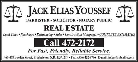 Jack Youssef (506-472-2172) - Annonce illustrée - BARRISTER   SOLICITOR   NOTARY PUBLIC REAL ESTATE Land Titles   Purchases   Refinancing   Sales   Construction Mortgages   COMPLETE ESTIMATES Call 472-2172 For Fast, Friendly, Reliable Service. 466-468 Bowlen Street, Fredericton, N.B., E3A 2T4   Fax: (506) 452-8796   E-mail:jeylaw@nb.aibn.com