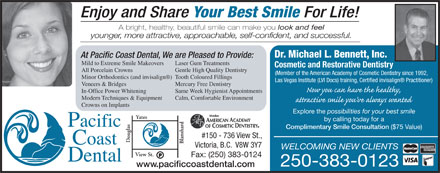 Pacific Coast Dental (250-383-0123) - Annonce illustrée - Your Best Smile For Life! Enjoy and Share A bright, healthy, beautiful smile can make you look and feel younger, more attractive, approachable, self-confident, and successful. Dr. Michael L. Bennett, Inc. At Pacific Coast Dental, We are Pleased to Provide: Mild to Extreme Smile Makeovers Laser Gum Treatments Cosmetic and Restorative Dentistry All Porcelain Crowns Gentle High Quality Dentistry (Member of the American Academy of Cosmetic Dentistry since 1992, Minor Orthodontics (and invisalign )Tooth Coloured Fillings Las Vegas Institute (LVI Docs) training, Certified invisalign  Practitioner) Veneers & Bridges Mercury Free Dentistry In-Office Power Whitening Same Week Hygienist Appointments Modern Techniques & Equipment Calm, Comfortable Environment Crowns on Implants Explore the possibilities for your best smile Yates by calling today for a Complimentary Smile Consultation ($75 Value) #150 - 736 View St., ouglas lansha Victoria, B.C.  V8W 3Y7 WELCOMING NEW CLIENTS View St. Fax: (250) 383-0124 250-383-0123 www.pacificcoastdental.com