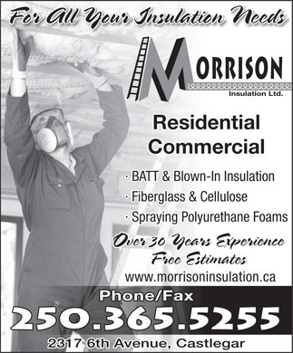 Morrison Insulation Ltd (250-365-5255) - Display Ad - For All Your Insulation Needsion NeedsFor All Your Insulat Residential Commercial · BATT & Blown-In Insulation · Fiberglass & Cellulose · Spraying Polyurethane Foams Over 30 Years Experience Free Estimates www.morrisoninsulation.ca Phone/Fax 250.365.5255 2317 6th Avenue, Castlegar