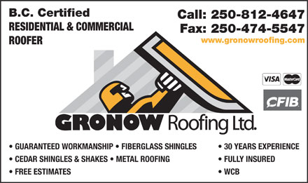 Gronow Roofing Ltd (250-812-4647) - Display Ad - B.C. Certified Call: 250-812-4647 RESIDENTIAL & COMMERCIAL Fax: 250-474-5547 www.gronowroofing.com ROOFER GUARANTEED WORKMANSHIP   FIBERGLASS SHINGLES 30 YEARS EXPERIENCE CEDAR SHINGLES & SHAKES   METAL ROOFING FULLY INSURED FREE ESTIMATES WCB
