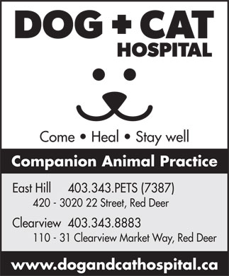 East Hill Dog &amp; Cat Hospital (403-343-7387) - Display Ad - Come   Heal   Stay well Companion Animal Practice East Hill     403.343.PETS (7387) 420 - 3020 22 Street, Red Deer Clearview  403.343.8883 110 - 31 Clearview Market Way, Red Deer www.dogandcathospital.ca