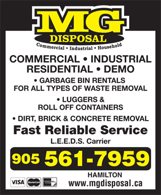 M G Disposal (905-561-7959) - Display Ad - COMMERCIAL   INDUSTRIAL RESIDENTIAL   DEMO GARBAGE BIN RENTALS FOR ALL TYPES OF WASTE REMOVAL LUGGERS & ROLL OFF CONTAINERS DIRT, BRICK & CONCRETE REMOVAL Fast Reliable Service L.E.E.D.S. Carrier HAMILTON www.mgdisposal.ca