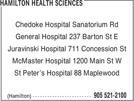 Hamilton Health Sciences (905-521-2100) - Display Ad - Chedoke Hospital Sanatorium Rd General Hospital 237 Barton St E Juravinski Hospital 711 Concession St McMaster Hospital 1200 Main St W St Peter's Hospital 88 Maplewood