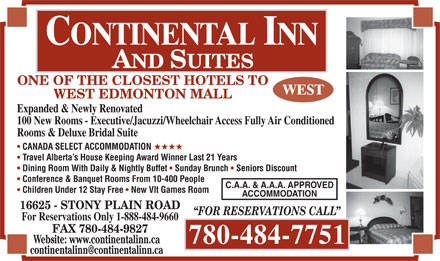Continental Inn & Suites (780-484-7751) - Display Ad - ONE OF THE CLOSEST HOTELS TO WEST EDMONTON MALL Expanded & Newly Renovated 100 New Rooms - Executive/Jacuzzi/Wheelchair Access Fully Air Conditioned Rooms & Deluxe Bridal Suite CANADA SELECT ACCOMMODATION HHHH Travel Alberta s House Keeping Award Winner Last 21 Years Dining Room With Daily & Nightly Buffet Sunday Brunch Seniors Discount Conference & Banquet Rooms From 10-400 People C.A.A. & A.A.A. APPROVED Children Under 12 Stay Free New Vlt Games Room ACCOMMODATION 16625 - STONY PLAIN ROAD FOR RESERVATIONS CALL For Reservations Only 1-888-484-9660 FAX 780-484-9827 Website: www.continentalinn.ca 780-484-7751 continentalinn@continentalinn.ca