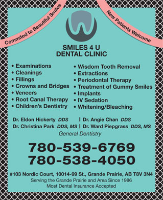 Smiles.4.U (780-357-7283) - Display Ad - DDS, MS General Dentistry 780-539-6769 780-538-4050 #103 Nordic Court, 10014-99 St., Grande Prairie, AB T8V 3N4 Serving the Grande Prairie and Area Since 1986 Most Dental Insurance Accepted Dr. Ward Piepgrass New Patients Welcome Commited to Beautiful Smiles  Cleanings SMILES 4 U DENTAL CLINIC Examinations Wisdom Tooth Removal Extractions Fillings Periodontal Therapy Crowns and Bridges Treatment of Gummy Smiles Veneers Implants Root Canal Therapy IV Sedation Children s Dentistry Whitening/Bleaching Dr. Eldon Hickerty DDS Dr. Angie Chan DDS Dr. Christina Park DDS, MS