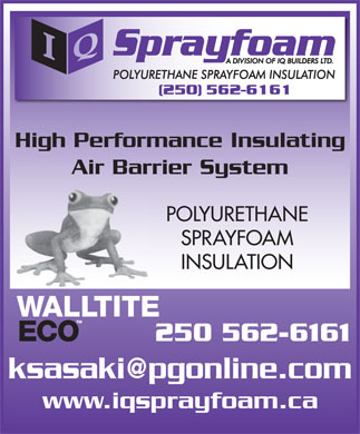 IQ Spray Foam (250-562-6161) - Display Ad - High Performance Insulating Air Barrier System POLYURETHANE SPRAYFOAM INSULATION 250 562-6161 ksasaki@pgonline.com www.iqsprayfoam.ca