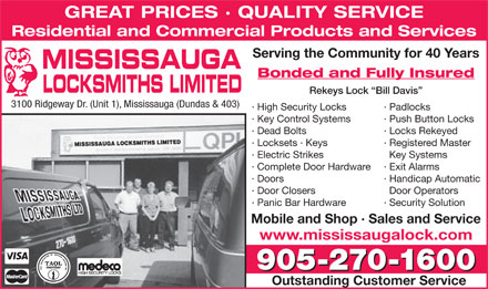 Mississauga Locksmith (905-270-1600) - Annonce illustrée - Mobile and Shop · Sales and Service www.mississaugalock.com 905-270-1600 Outstanding Customer Service Residential and Commercial Products and Services Serving the Community for 40 Years MISSISSAUGA Bonded and Fully Insured LOCKSMITHS LIMITED Rekeys Lock  Bill Davis 3100 Ridgeway Dr. (Unit 1), Mississauga (Dundas & 403) · High Security Locks · Padlocks GREAT PRICES · QUALITY SERVICE · Key Control Systems · Push Button Locks · Dead Bolts · Locks Rekeyed · Registered Master · Electric Strikes Key Systems · Complete Door Hardware · Exit Alarms · Doors · Handicap Automatic · Door Closers Door Operators · Panic Bar Hardware · Security Solution · Locksets · Keys