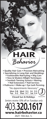 Hair Behavior (403-320-1617) - Display Ad - HAIR Quality Hair Care   Precision Haircutting Specializing in Long Hair and Weddings Fashionable Hairstyling   Wig Care New &amp; Modern Hilight Techniques Sundash Tanning System   Waxing Nail Extensions   Nail Services Pedicures   Make-up   Eye Lash Perming No Appointments Necessary Mon 9-8 Fri 9-5Wed 9-5 Tue 9-2 Sat 9-4Thur 9-7 Closed Sun &amp; Holidays Seniors receive 10% off on Tuesdays only 403. 320.1617 www.hairbehavior.ca 2621 10A Ave. S.