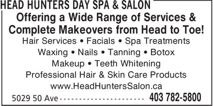 Head Hunters Day Spa & Salon (403-786-0982) - Display Ad - Offering a Wide Range of Services & Complete Makeovers from Head to Toe! Hair Services • Facials • Spa Treatments Waxing • Nails • Tanning • Botox Makeup • Teeth Whitening Professional Hair & Skin Care Products www.HeadHuntersSalon.ca
