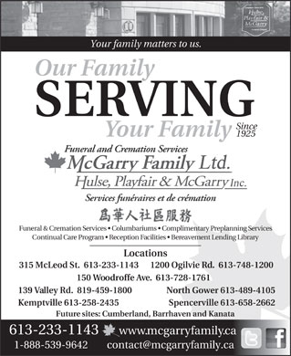Hulse Playfair & McGarry Funeral Directors (613-604-0309) - Display Ad - Your family matters to us. Our Family SERVING Since 1925 Your Family Funeral & Cremation Services   Columbariums   Complimentary Preplanning Services Continual Care Program   Reception Facilities   Bereavement Lending Library Locations 315 McLeod St.  613-233-1143 1200 Ogilvie Rd.  613-748-1200 150 Woodroffe Ave.  613-728-1761 North Gower 613-489-4105139 Valley Rd.  819-459-1800 Spencerville 613-658-2662Kemptville 613-258-2435 Future sites: Cumberland, Barrhaven and Kanata 613-233-1143 www.mcgarryfamily.ca 1-888-539-9642        contact@mcgarryfamily.ca