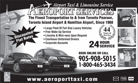 Aeroport Taxi & Limousine Service (1-800-465-3434) - Annonce illustrée - The Finest Transportation to & from Toronto Pearson, Toronto Island Airport & Hamilton Airport, Since 1968 Large Fleet Of Full Size Luxury Vehicles Free Wake Up Service Lincolns & Mini-vans Upon Request Discounted Courteous Uniformed Drivers Flat Rates HOUR Corporate Accounts 24 SERVICE BOOK ONLINE OR CALL 905-908-5015 1-800-465-3434 ACCESSIBLE www.aeroporttaxi.com VANS AVAILABLE