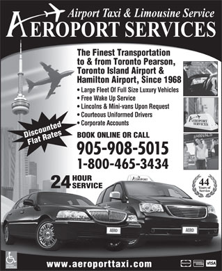 Aeroport Taxi & Limousine Service (1-800-465-3434) - Display Ad - The Finest Transportation to & from Toronto Pearson, Toronto Island Airport & Hamilton Airport, Since 1968 Large Fleet Of Full Size Luxury Vehicles Free Wake Up Service Lincolns & Mini-vans Upon Request Courteous Uniformed Drivers Corporate Accounts BOOK ONLINE OR CALL Discounted Flat Rates 905-908-5015 1-800-465-3434 HOUR 24 SERVICE ACCESSIBLE www.aeroporttaxi.com VANS AVAILABLE