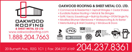 Oakwood Roofing & Sheet Metal Co Ltd (204-237-8361) - Annonce illustrée - OAKWOOD ROOFING & SHEET METAL CO. LTD. Commercial & Residential   Asphalt Shingles   Cedar Shakes EuroSlate Rubber Roofing   Metal & Tile Shingles Soffit, Fascia, Eavestrough   Built-Up Roofing   EPDM Single Ply Modified Bitumen Membrane   Waterproofing & Air Barrier Metal Building & Wall Cladding   Windows & Doors NATIONAL ROOFING CONTRACTORS Midwest ASSOCIATION Roofing www.oakwoodroofing.com Contractors Association Inc. USA 1.888.204.7663 20 Burnett Ave., R2G 1C1 Fax: 204.237.6169 204.237.8361 OAKWOOD ROOFING & SHEET METAL CO. LTD. Commercial & Residential   Asphalt Shingles   Cedar Shakes EuroSlate Rubber Roofing   Metal & Tile Shingles Soffit, Fascia, Eavestrough   Built-Up Roofing   EPDM Single Ply Modified Bitumen Membrane   Waterproofing & Air Barrier Metal Building & Wall Cladding   Windows & Doors NATIONAL ROOFING CONTRACTORS Midwest ASSOCIATION Roofing www.oakwoodroofing.com Contractors Association Inc. USA 1.888.204.7663 20 Burnett Ave., R2G 1C1 Fax: 204.237.6169 204.237.8361
