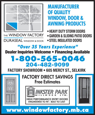 Window Factory (Manitoba) Ltd The (204-482-9099) - Display Ad - MANUFACTURER OF QUALITY WINDOW, DOOR &amp; AWNING PRODUCTS HEAVY DUTY STORM DOORS THE WINDOW FACTORY GARDEN &amp; SLIDING PATIO DOORS DURASEAL WINDOW &amp; DOOR STEEL INSULATED DOORS &quot;Over 35 Years Experience&quot; Dealer Inquiries Welcome   Financing Available 1-800-565-0046 204-482-9099 FACTORY SHOWROOM   605 MERCY ST., SELKIRK FACTORY DIRECT SAVINGS Free Estimates www.windowfactory.mb.ca