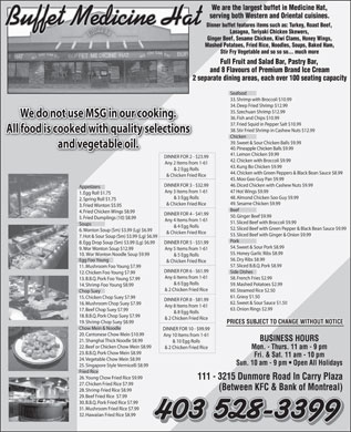 Buffet Medicine Hat (403-580-1757) - Display Ad - We are the largest buffet in Medicine Hat, serving both Western and Oriental cuisines. Buffet Medicine Hat Dinner buffet features items such as: Turkey, Roast Beef, Lasagna, Teriyaki Chicken Skewers, 35. Szechuan Shrimp $12.99 We do not use MSG in our cooking. 36. Fish and Chips $10.99 37. Fried Squid in Pepper Salt $10.99 38. Stir Fried Shrimp in Cashew Nuts $12.99 All food is cooked with quality selections Chicken 39. Sweet & Sour Chicken Balls $9.99 and vegetable oil. 40. Pineapple Chicken Balls $9.99 41. Lemon Chicken $9.99 DINNER FOR 2 - $23.99DINNER FOR 2 - $ Ginger Beef, Sesame Chicken, Kiwi Clams, Honey Wings, 42. Chicken with Broccoli $9.99 Mashed Potatoes, Fried Rice, Noodles, Soups, Baked Ham, Any 2 Items from 1-61 Stir Fry Vegetable and so so so... much more 43. Kung Bo Chicken $9.99 Full Fruit and Salad Bar, Pastry Bar, & 2 Egg Rolls 44. Chicken with Green Peppers & Black Bean Sauce $8.99 and 8 Flavours of Premium Brand Ice Cream & Chicken Fried Rice 2 separate dining areas, each over 100 seating capacity 45. Moo Goo Guy Pan $9.99 Seafood 46. Diced Chicken with Cashew Nuts $9.99 DINNER FOR 3 - $32.99 Appetizers 33. Shrimp with Broccoli $10.99 47 Hot Wings $9.99 34. Deep Fried Shrimp $12.99 Any 3 Items from 1-61 1. Egg Roll $1.75 48. Almond Chicken Soo Guy $9.99 & 3 Egg Rolls 2. Spring Roll $1.75 49. Sesame Chicken $9.99 & Chicken Fried Rice 3. Fried Wonton $5.95 Beef 4. Fried Chicken Wings $8.99 DINNER FOR 4 - $41.99 50. Ginger Beef $9.99 52. Sliced Beef with Green Pepper & Black Bean Sauce $9.99 5. Fried Dumplings (10) $8.99 Any 4 Items from 1-61 51. Sliced Beef with Broccoli $9.99 Soups 6. Wonton Soup (Sm) $3.99 (Lg) $6.99 & Chicken Fried Rice 53. Sliced Beef with Ginger & Onion $9.99 7. Hot & Sour Soup (Sm) $3.99 (Lg) $6.99 Pork 8. Egg Drop Soup (Sm) $3.99 (Lg) $6.99 DINNER FOR 5 - $51.99 54. Sweet & Sour Pork $8.99 9. Wor Wonton Soup $12.99 Any 5 Items from 1-61 55. Honey Garlic Ribs $8.99 10. Wor Wonton Noodle Soup $9.99 & 5 Egg Rolls 56. Dry Ribs $8.99 Egg Foo Young & Chicken Fried Rice 57. Sliced B.B.Q. Pork $8.99 11. Mushroom Foo Young $7.99 DINNER FOR 6 - $61.99 Side Dishes 12. Chicken Foo Young $7.99 Any 6 Items from 1-61 58. French Fries $2.99 13. B.B.Q. Pork Foo Young $7.99 & 6 Egg Rolls 59. Mashed Potatoes $2.99 14. Shrimp Foo Young $8.99 & 2 Chicken Fried Rice 60. Steamed Rice $2.50 Chop Suey 61. Gravy $1.50 15. Chicken Chop Suey $7.99 DINNER FOR 8 - $81.99 62. Sweet & Sour Sauce $1.50 16. Mushroom Chop Suey $7.99 Any 8 Items from 1-61 63. Onion Rings $2.99 17. Beef Chop Suey $7.99 & 8 Egg Rolls 18. B.B.Q. Pork Chop Suey $7.99 & 2 Chicken Fried Rice 19. Shrimp Chop Suey $8.99 PRICES SUBJECT TO CHANGE WITHOUT NOTICE Chow Mein & Noodle DINNER FOR 10 - $99.99 & 4 Egg Rolls 20. Cantonese Chow Mein $10.99 Any 10 Items from 1-61 BUSINESS HOURS 21. Shanghai Thick Noodle $8.99 & 10 Egg Rolls 22. Beef or Chicken Chow Mein $8.99 & 2 Chicken Fried Rice Mon. - Thurs. 11 am - 9 pm 23. B.B.Q. Pork Chow Mein $8.99 Fri. & Sat. 11 am - 10 pm 24. Vegetable Chow Mein $8.99 Sun. 10 am - 9 pm   Open All Holidays 25. Singapore Style Vermicelli $8.99 Fried Rice 26. Young Chow Fried Rice $9.99 111 - 3215 Dunmore Road In Carry Plaza 27. Chicken Fried Rice $7.99 (Between KFC & Bank of Montreal) 28. Shrimp Fried Rice $8.99 29. Beef Fried Rice  $7.99 30. B.B.Q. Pork Fried Rice $7.99 31. Mushroom Fried Rice $7.99 32. Hawaiian Fried Rice $8.99 403 528-3399