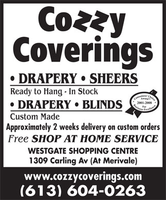 Cozzy Coverings (613-725-1222) - Annonce illustrée - DRAPERY   SHEERS Ready to Hang - In Stock 2001-2008 DRAPERY   BLINDS Custom Made Approximately 2 weeks delivery on custom orders Free SHOP AT HOME SERVICE WESTGATE SHOPPING CENTRE 1309 Carling Av (At Merivale) www.cozzycoverings.com (613) 604-0263