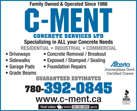 C-Ment Concrete Services (780-392-0840) - Annonce illustr&eacute;e - Family Owned &amp; Operated Since 1988 CONCRETE SERVICES LTD Specializing in ALL your Concrete Needs RESIDENTIAL   INDUSTRIAL   COMMERCIAL Driveways Concrete Removal / Breakout Sidewalks Exposed / Stamped / Sealing Garage Pads Foundation Repairs Journeyman Govt. Grade Beams Certified Crews GUARANTEED ESTIMATES 780- 392-0845 www.c-ment.ca www. 780-392-0840 .yp.ca