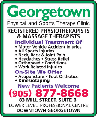 Georgetown Physical & Sports Therapy Clinic (905-877-8668) - Display Ad - Georgetown Physical and Sports Therapy Clinic REGISTERED PHYSIOTHERAPISTS & MASSAGE THERAPISTS Individual Treatment Of Motor Vehicle Accident Injuries All Sports Injuries Neck, Back & Joint Pain Headaches   Stress Relief Orthopaedic Conditions Work Related Injuries On-Site We Offer Acupuncture   Foot Orthotics Kinesiotaping New Patients Welcome 905 877-8668 83 MILL STREET, SUITE B, LOWER LEVEL, PROFESSIONAL CENTRE DOWNTOWN GEORGETOWN