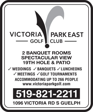 Victoria Park East Golf Club (226-314-0951) - Annonce illustrée - 2 BANQUET ROOMS SPECTACULAR VIEW 19TH HOLE & PATIO WEDDINGS      BANQUETS     LUNCHEONS MEETINGS     GOLF TOURNAMENTS ACCOMMODATING UP TO 266 PEOPLE www.victoriaparkgolf.com 519-821-2211 1096 VICTORIA RD S GUELPH
