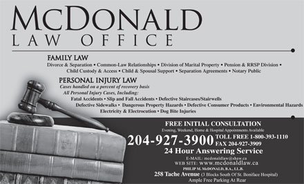 McDonald Law Office (204-927-3900) - Annonce illustrée - Divorce & Separation   Common-Law Relationships   Division of Marital Property   Pension & RRSP Division Child Custody & Access   Child & Spousal Support   Separation Agreements   Notary Public Cases handled on a percent of recovery basis All Personal Injury Cases, Including: Fatal Accidents   Slip and Fall Accidents   Defective Staircases/Stairwells Defective Sidewalks    Dangerous Property Hazards   Defective Consumer Products   Environmental Hazards Electricity & Electrocution   Dog Bite Injuries FREE INITIAL CONSULTATION TOLL FREE 1-800-393-1110 204-927-3900 FAX 204-927-3909 24 Hour Answering Service PHILIP M. McDONALD, B.A., LL.B. Divorce & Separation   Common-Law Relationships   Division of Marital Property   Pension & RRSP Division Child Custody & Access   Child & Spousal Support   Separation Agreements   Notary Public Cases handled on a percent of recovery basis All Personal Injury Cases, Including: Fatal Accidents   Slip and Fall Accidents   Defective Staircases/Stairwells Defective Sidewalks    Dangerous Property Hazards   Defective Consumer Products   Environmental Hazards FREE INITIAL CONSULTATION Electricity & Electrocution   Dog Bite Injuries TOLL FREE 1-800-393-1110 204-927-3900 FAX 204-927-3909 24 Hour Answering Service PHILIP M. McDONALD, B.A., LL.B.