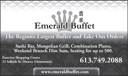 Emerald Buffet (613-749-2088) - Annonce illustrée - The Region s Largest Buffet and Take Out Orders Sushi Bar, Mongolian Grill, Combination Plates, Weekend Brunch Dim Sum, Seating for up to 500. Eastview Shopping Centre 613.749.2088 33 Selkirk St. Ottawa (Downtown) www.emeraldbuffet.com