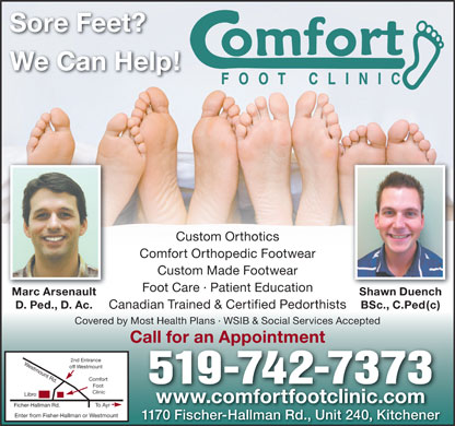 Comfort Foot Clinic (519-513-4482) - Display Ad - Sore Feet? We Can Help! Custom Orthotics Comfort Orthopedic Footwear Custom Made Footwear Foot Care · Patient Education Marc Arsenault Shawn Duench D. Ped., D. Ac. BSc., C.Ped(c) Canadian Trained & Certified Pedorthists Covered by Most Health Plans · WSIB & Social Services Accepted Call for an Appointment 2nd Entrance Westmount Rd.Libr off Westmount Comfort 519-742-7373 Foot Clinic www.comfortfootclinic.comwww.comfortfootclinic.com To Ayr Ficher-Hallman Rd. Enter from Fisher-Hallman or Westmount 1170 Fischer-Hallman Rd., Unit 240, Kitchener