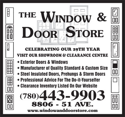 The Window & Door Store (780-468-3456) - Display Ad - CELEBRATING OUR 29TH YEAR VISIT OUR SHOWROOM & CLEARANCE CENTRE Exterior Doors & Windows Manufacturer of Quality Standard & Custom Size Steel Insulated Doors, Prehungs & Storm Doors Professional Advice For The Do-it-Yourselfer Clearance Inventory Listed On Our Website (780) 443-9903 CELEBRATING OUR 29TH YEAR VISIT OUR SHOWROOM & CLEARANCE CENTRE Exterior Doors & Windows Manufacturer of Quality Standard & Custom Size Steel Insulated Doors, Prehungs & Storm Doors Professional Advice For The Do-it-Yourselfer Clearance Inventory Listed On Our Website (780) 443-9903
