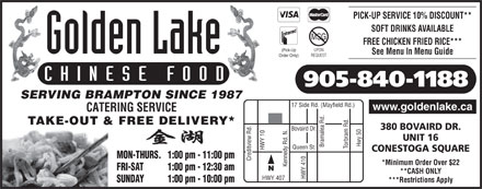 Golden Lake Chinese Food Restaurant (905-840-1188) - Annonce illustr&eacute;e - SOFT DRINKS AVAILABLE PICK-UP SERVICE 10% DISCOUNT** MSG FREE CHICKEN FRIED RICE*** UPON (Pick-Up REQUEST Order Only) CHINESE FOOD 905-840-1188 SERVING BRAMPTON SINCE 1987 17 Side Rd. (Mayfield Rd.) www.goldenlake.ca CATERING SERVICE TAKE-OUT &amp; FREE DELIVERY* 380 BOVAIRD DR. Bovaird Dr. UNIT 16 Hwy 50 Bramalea Rd. See Menu In Menu Guide Torbram Rd. Queen St. HWY 10 HWY 407 Kennedy Rd. N. CONESTOGA SQUARE MON-THURS.   1:00 pm - 11:00 pm Creditview Rd. *Minimum Order Over $22 FRI-SAT           1:00 pm - 12:30 am **CASH ONLY HWY 410 SUNDAY           1:00 pm - 10:00 pm ***Restrictions Apply