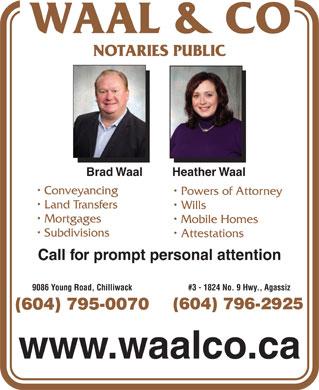 Waal & Co (604-701-3211) - Display Ad - NOTARIES PUBLIC 9086 Young Road, Chilliwack #3 - 1824 No. 9 Hwy., Agassiz (604) 796-2925 (604) 795-0070 www.waalco.ca Brad Waal         Heather Waal Conveyancing Powers of Attorney Land Transfers Wills Mortgages Mobile Homes Subdivisions Attestations Call for prompt personal attention
