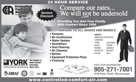 Controlled Comfort Air (905-271-7001) - Annonce illustrée - 618 Arbor Road, Mississauga www.controlled-comfort-air.com YORK COLEMAN Humidifiers RUUD TRANE Duct Cleaning RHEEM LENNOX KEEPRITE BRYANT Air Cleaners PAYNE HEIL 24 HOUR SERVICE Compare our rates... Seniors We will not be undersold Discount Providing You And Your Family With Comfort Since 1956 REPAIRS TO ALL MAKES AND MODELS Furnaces AMANA AMERICAN STANDARD Air Conditioners CARRIER Water Heaters Boilers Equipment Protection Plans The Leaders in Financing Home Comfort Innovation VISIT OUR SHOWROOM Since 1874. 905-271-7001 AWARD WINNING Lakeshore Rd. East Q.E.W.Hurontario St Cawthra Rd.Arbor Rd.Atwater Ave. SERVICE