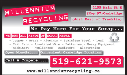 Millennium Recycling (519-621-9573) - Annonce illustrée - 2155 Main St E (Hwy 97)Cambridge (Just East of Franklin) We Pay More For Your Scrap... WE BUY ALL KINDS OF SCRAP METAL - Copper - Brass - Aluminum - Stainless Steel - Lead - Cast Iron - Insulated Wire - Batteries - Heavy Equipment - Machinery - Appliances - Radiators - Electronics Open Mon-Sat... Convenient Cambridge Location Call & Compare.... 519-621-9573 www.millenniumrecycling.ca
