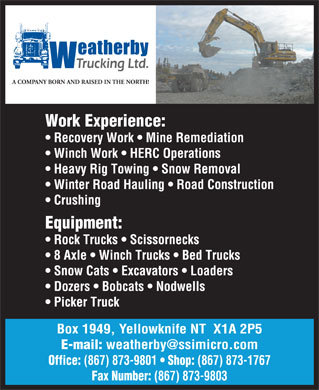 Weatherby Trucking Ltd (867-873-1767) - Annonce illustrée - A COMPANY BORN AND RAISED IN THE NORTH! Work Experience: Recovery Work   Mine Remediation Winch Work   HERC Operations Heavy Rig Towing   Snow Removal Winter Road Hauling   Road Construction Crushing Equipment: Rock Trucks   Scissornecks 8 Axle   Winch Trucks   Bed Trucks Snow Cats   Excavators   Loaders Dozers   Bobcats   Nodwells Picker Truck Box 1949, Yellowknife NT  X1A 2P5 E-mail: weatherby@ssimicro.com (867) 873-9801 Shop: (867) 873-1767 Fax Number: (867) 873-9803 Office: