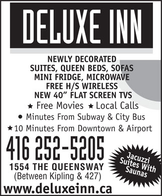 Deluxe Inn (647-800-7019) - Display Ad - NEWLY DECORATED SUITES, QUEEN BEDS, SOFAS MINI FRIDGE, MICROWAVE FREE H/S WIRELESS NEW 40  FLAT SCREEN TVS Free Movies    Local Calls Minutes From Subway &amp; City Bus 10 Minutes From Downtown &amp; Airport 416 252-5205 1554 THE QUEENSWAY (Between Kipling &amp; 427) www.deluxeinn.ca Free Movies    Local Calls Minutes From Subway &amp; City Bus 10 Minutes From Downtown &amp; Airport 416 252-5205 1554 THE QUEENSWAY (Between Kipling &amp; 427) www.deluxeinn.ca NEWLY DECORATED SUITES, QUEEN BEDS, SOFAS MINI FRIDGE, MICROWAVE FREE H/S WIRELESS NEW 40  FLAT SCREEN TVS