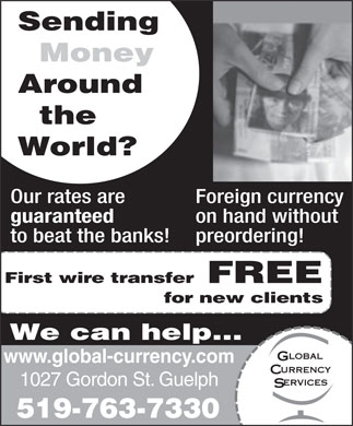 Global Currency Services Inc (519-763-7330) - Display Ad - Sending Money Around the World? Our rates are Foreign currency guaranteed on hand without to beat the banks! preordering! First wire transfer FREE for new clients We can help... www.global-currency.com 1027 Gordon St. Guelph 519-763-7330