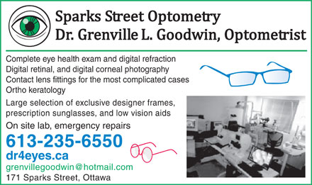 Goodwin Grenville L Dr - Sparks Street Optometry (613-235-6550) - Display Ad - Complete eye health exam and digital refraction Digital retinal, and digital corneal photography Contact lens fittings for the most complicated cases Ortho keratology Large selection of exclusive designer frames, prescription sunglasses, and low vision aids On site lab, emergency repairs 613-235-6550 dr4eyes.ca grenvillegoodwin@hotmail.com 171 Sparks Street, Ottawa