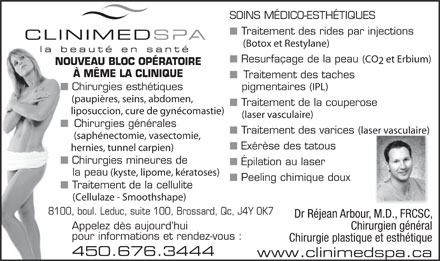 Clinimedspa (450-999-0915) - Annonce illustr&eacute;e - &Eacute;pilation au laser la peau (kyste, lipome, k&eacute;ratoses) Peeling chimique doux Traitement de la cellulite (Cellulaze - Smoothshape) 8100, boul. Leduc, suite 100, Brossard, Qc, J4Y 0K7810 Dr R&eacute;jean Arbour, M.D., FRCSC, Appelez d&egrave;s aujourd hui Chirurgien g&eacute;n&eacute;ral pour informations et rendez-vous : Chirurgie plastique et esth&eacute;tique 450.676.3444 www.clinimedspa.ca SOINS M&Eacute;DICO-ESTH&Eacute;TIQUES Traitement des rides par injections (Botox et Restylane) Resurfa&ccedil;age de la peau (CO et Erbium) NOUVEAU BLOC OP&Eacute;RATOIRE &Agrave; M&Ecirc;ME LA CLINIQUE Traitement des taches Chirurgies esth&eacute;tiques pigmentaires (IPL) (paupi&egrave;res, seins, abdomen, Traitement de la couperose liposuccion, cure de gyn&eacute;comastie) (laser vasculaire) Chirurgies g&eacute;n&eacute;rales Traitement des varices (laser vasculaire) (saph&eacute;nectomie, vasectomie, Ex&eacute;r&egrave;se des tatous hernies, tunnel carpien) Chirurgies mineures de