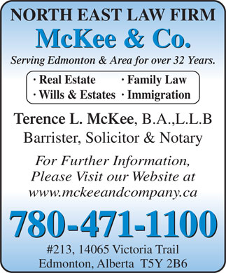 McKee & Company (780-471-1100) - Display Ad - NORTH EAST LAW FIRM McKee & Co. Serving Edmonton & Area for over 32 Years. · Real Estate · Family Law · Wills & Estates· Immigration Terence L. McKee , B.A.,L.L.B Barrister, Solicitor & Notary For Further Information, Please Visit our Website at www.mckeeandcompany.ca 780-471-1100 #213, 14065 Victoria Trail Edmonton, Alberta  T5Y 2B6