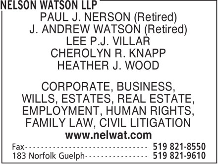 Nelson, Watson LLP (519-821-9610) - Annonce illustr&eacute;e - PAUL J. NERSON (Retired) J. ANDREW WATSON (Retired) LEE P.J. VILLAR CHEROLYN R. KNAPP HEATHER J. WOOD CORPORATE, BUSINESS, WILLS, ESTATES, REAL ESTATE, EMPLOYMENT, HUMAN RIGHTS, FAMILY LAW, CIVIL LITIGATION www.nelwat.com