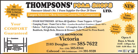 Thompsons' Foam Shops Ltd (250-385-7622) - Display Ad - GUARANTEE WE Vancouver Island s No. 1 Foam Supplier For Over 20 Years LTD. THE LOWEST PRICE HUGE SHOWR Largest Selection   Best Service   Lowest Price Guaranteed Mattress NEW We FOAM MATTRESSES  All Sizes All Qualities   Foam Toppers - 6 Types! Camping Foam   Foam Cut to Size - Couches Re-stuffed   Furniture   Boats   RV's our restuff Memory Fabrics   Full Upholstery Service   A Complete Line of Bedframes, Foam COMFORT cushions Ycouch Bunkbeds, Sleigh Beds, Drawers & Dressers (Solid Wood No Press Board) Mattresses Latex Guaranteed OOM Open 6 Downtown Victoria Days A Week . WE ARE HERE 10:00 - 4:00pm Sat (250) 2103 Douglas - 385-7622 las Bay St 9:00 - 6:00 Mon - Fri Pembroke Doug Fax: (250) 385-8344 (250) Colwood - 890 Goldstream - 391-9320