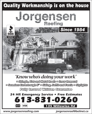 Jorgensen Roofing (613-831-0260) - Display Ad - Quality Workmanship is on the house Since 1984 Shingle, Flat and Metal Roofs   Snow Removal Seamless Eavestrough 5    Siding, Soffit and Fascia   Skylights Fully Insured Written Guarantee 24 HR Emergency Service   Free Estimates 613-831-0260 135 Willowlea Rd www.jorgensenroofing.com jorgensenroof@bellnet.ca