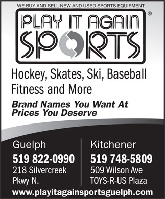 Play It Again Sports (519-822-0990) - Display Ad - WE BUY AND SELL NEW AND USED SPORTS EQUIPMENT Hockey, Skates, Ski, Baseball Fitness and More Brand Names You Want At Prices You Deserve KitchenerGuelph 519 748-5809519 822-0990 509 Wilson Ave218 Silvercreek TOYS-R-US PlazaPkwy N. www.playitagainsportsguelph.com