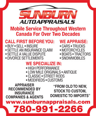 Sunburn Auto Appraisals (780-991-2266) - Annonce illustr&eacute;e - CARS   TRUCKS SETTLE AN INSURANCE CLAIM MOTORCYCLES SETTLE A VALUE DISPUTE BOATS   TRACTORS DIVORCE SETTLEMENTS SNOWMOBILES HIGH PERFORMANCE LOW MILE ORIGINALS   ANTIQUE CLASSIC   STREET RODS MODIFIEDS   CUSTOMS APPRAISER FROM OLD TO NEW, RECOMMENDED BY STOCK TO CUSTOM, INSURANCE DOMESTIC TO IMPORTS COMPANIES &amp; AGENTS www.sunburnappraisals.com 780-991-2266 AUTO APPRAISALS Mobile Service Throughout WesternMobile Service Throughout Western Canada For Over Two Decades BUY   SELL   INSURE