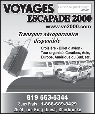 Voyages Escapade 2000 Inc (819-563-5344) - Display Ad - www.ve2000.com2000 Transport a&eacute;roportuaire disponible Croisi&egrave;re - Billet d avion - Tour organis&eacute;, Cara&iuml;bes, Asie, Europe, Am&eacute;rique du Sud, etc. 819 563-5344 Sans Frais : 1-888-689-8429 Sans Frais : 1-888-689-8429 2624, rue King Ouest, Sherbrooke