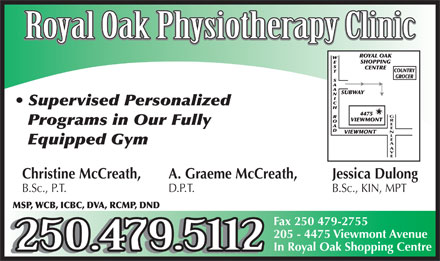 Royal Oak Physiotherapy Clinic (250-479-5112) - Display Ad - Royal Oak Physiotherapy Clinic Supervised Personalized GREENLEA Programs in Our Fully Equipped Gym AV E Christine McCreath, A. Graeme McCreath, Jessica Dulong B.Sc., P.T. D.P.T. B.Sc., KIN, MPT MSP, WCB, ICBC, DVA, RCMP, DND Fax 250 479-2755 205 - 4475 Viewmont Avenue 250.479.5112 In Royal Oak Shopping Centre 250.479.5112