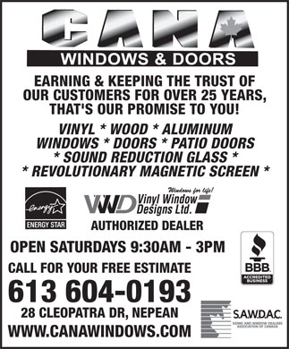 Cana Windows & Doors (613-604-0728) - Annonce illustrée - EARNING & KEEPING THE TRUST OF OUR CUSTOMERS FOR OVER 25 YEARS, THAT'S OUR PROMISE TO YOU! VINYL * WOOD * ALUMINUM WINDOWS * DOORS * PATIO DOORS * SOUND REDUCTION GLASS * * REVOLUTIONARY MAGNETIC SCREEN * AUTHORIZED DEALER OPEN SATURDAYS 9:30AM - 3PM CALL FOR YOUR FREE ESTIMATE 613 604-0193 28 CLEOPATRA DR, NEPEAN WWW.CANAWINDOWS.COM