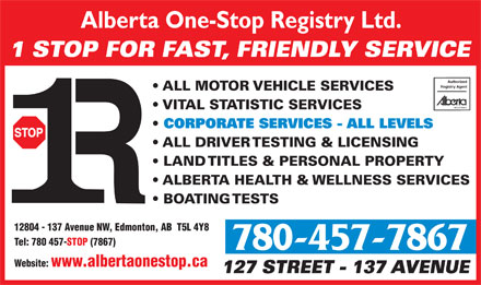 Alberta One-Stop Registry Ltd (780-457-7867) - Annonce illustrée - Alberta One-Stop Registry Ltd. 1 STOP FOR FAST, FRIENDLY SERVICE Authorized Registry Agent ALL MOTOR VEHICLE SERVICES VITAL STATISTIC SERVICES CORPORATE SERVICES - ALL LEVELS ALL DRIVER TESTING & LICENSING LAND TITLES & PERSONAL PROPERTY ALBERTA HEALTH & WELLNESS SERVICES BOATING TESTS 12804 - 137 Avenue NW, Edmonton, AB  T5L 4Y8 Tel: 780 457-STOP (7867) 780-457-7867 Website: www.albertaonestop.ca 127 STREET - 137 AVENUE Alberta One-Stop Registry Ltd. 1 STOP FOR FAST, FRIENDLY SERVICE Authorized Registry Agent ALL MOTOR VEHICLE SERVICES VITAL STATISTIC SERVICES CORPORATE SERVICES - ALL LEVELS ALL DRIVER TESTING & LICENSING LAND TITLES & PERSONAL PROPERTY ALBERTA HEALTH & WELLNESS SERVICES BOATING TESTS 12804 - 137 Avenue NW, Edmonton, AB  T5L 4Y8 Tel: 780 457-STOP (7867) 780-457-7867 Website: www.albertaonestop.ca 127 STREET - 137 AVENUE